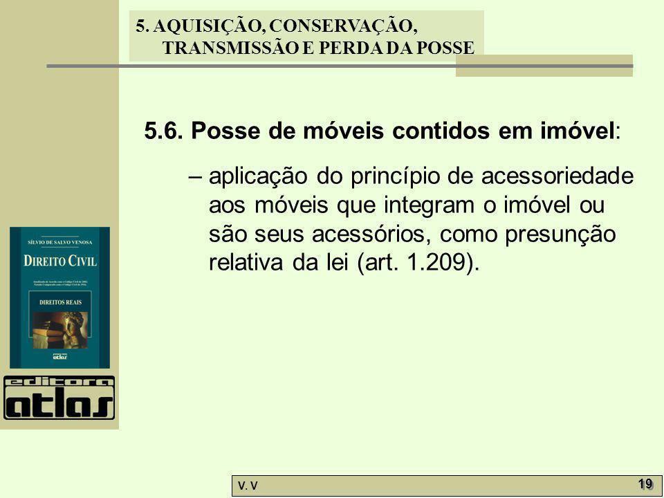 5. AQUISIÇÃO, CONSERVAÇÃO, TRANSMISSÃO E PERDA DA POSSE V. V 19 5.6. Posse de móveis contidos em imóvel: – aplicação do princípio de acessoriedade aos