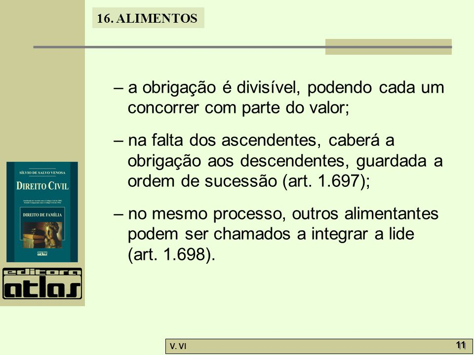16. ALIMENTOS V. VI 11 – a obrigação é divisível, podendo cada um concorrer com parte do valor; – na falta dos ascendentes, caberá a obrigação aos des