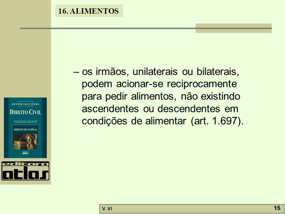 16. ALIMENTOS V. VI 15 – os irmãos, unilaterais ou bilaterais, podem acionar-se reciprocamente para pedir alimentos, não existindo ascendentes ou desc