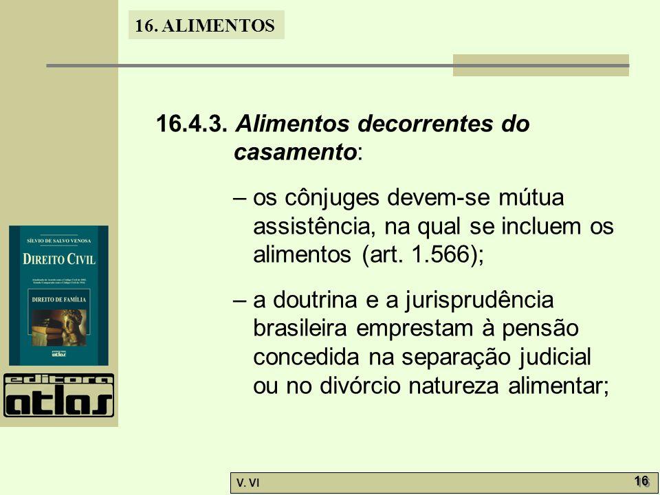 16. ALIMENTOS V. VI 16 16.4.3. Alimentos decorrentes do casamento: – os cônjuges devem-se mútua assistência, na qual se incluem os alimentos (art. 1.5