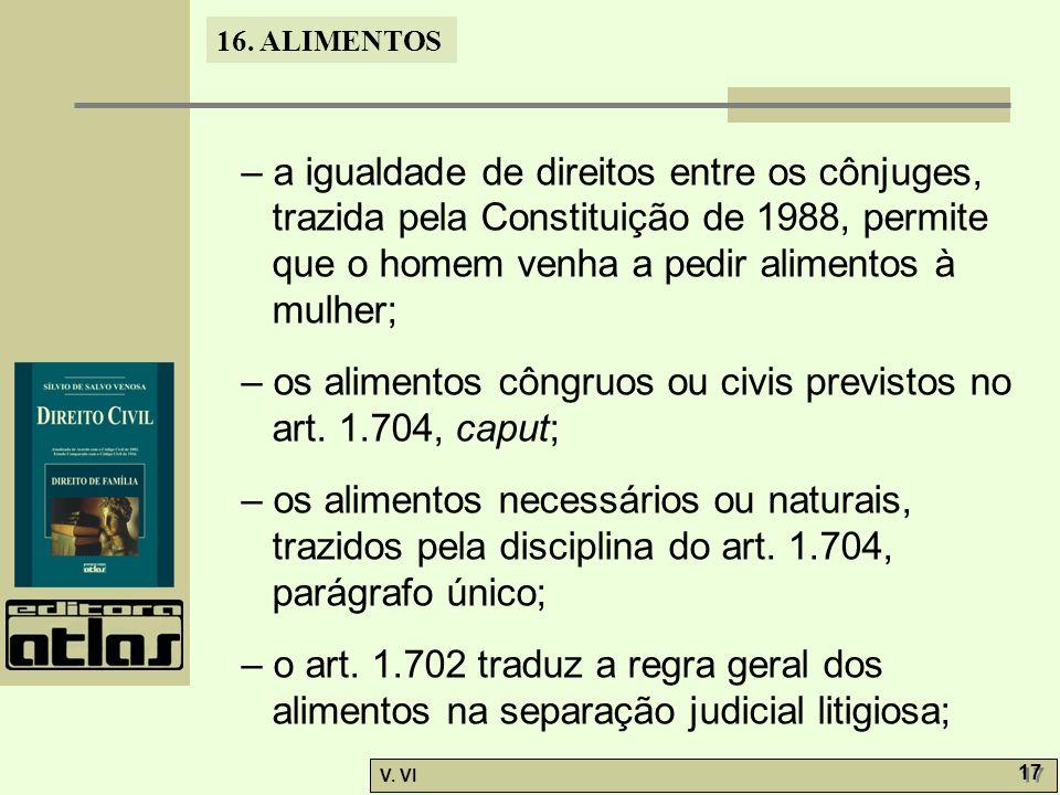 16. ALIMENTOS V. VI 17 – a igualdade de direitos entre os cônjuges, trazida pela Constituição de 1988, permite que o homem venha a pedir alimentos à m