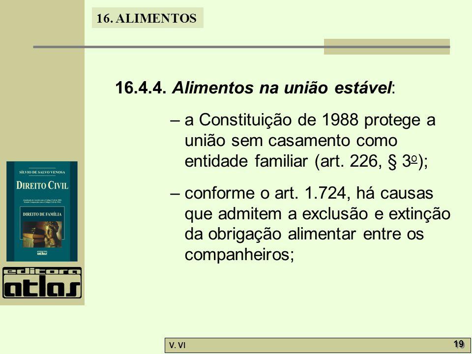 16. ALIMENTOS V. VI 19 16.4.4. Alimentos na união estável: – a Constituição de 1988 protege a união sem casamento como entidade familiar (art. 226, §