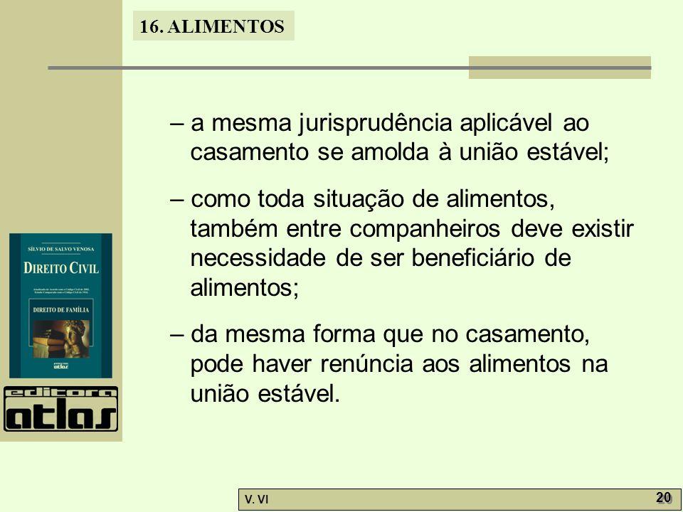 16. ALIMENTOS V. VI 20 – a mesma jurisprudência aplicável ao casamento se amolda à união estável; – como toda situação de alimentos, também entre comp