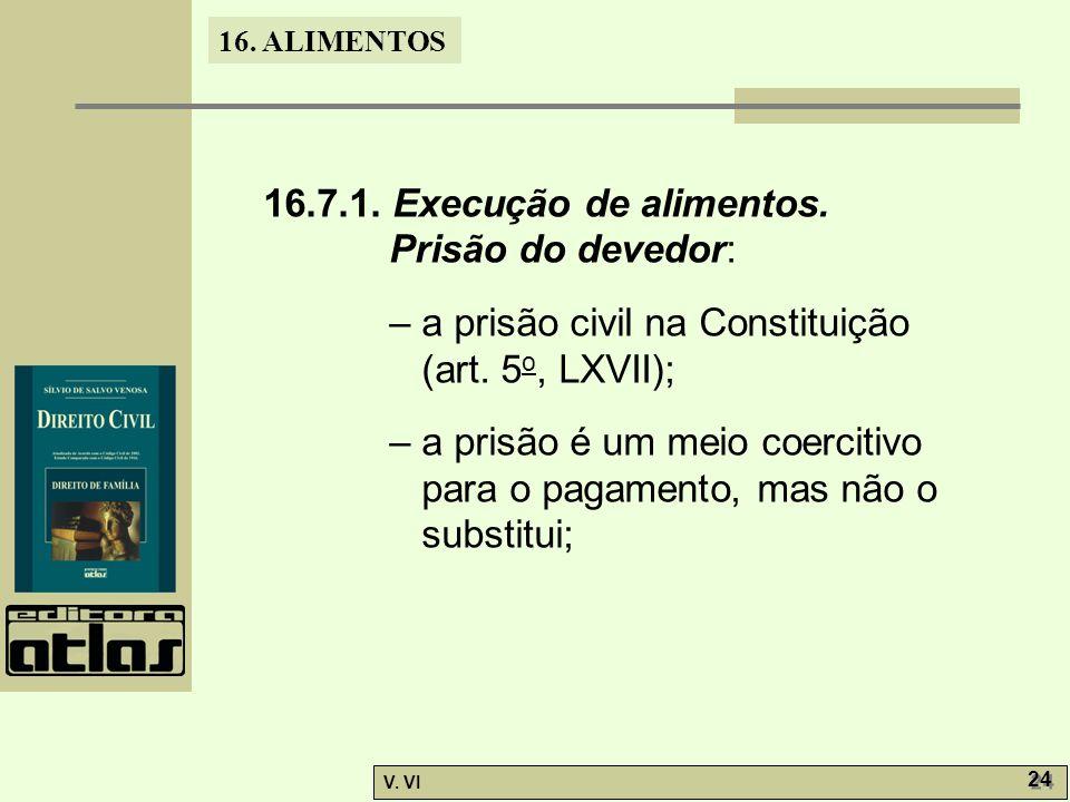 16. ALIMENTOS V. VI 24 16.7.1. Execução de alimentos. Prisão do devedor: – a prisão civil na Constituição (art. 5 o, LXVII); – a prisão é um meio coer