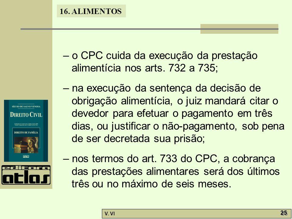 16. ALIMENTOS V. VI 25 – o CPC cuida da execução da prestação alimentícia nos arts. 732 a 735; – na execução da sentença da decisão de obrigação alime