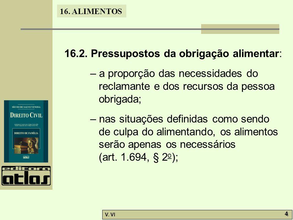 16. ALIMENTOS V. VI 4 4 16.2. Pressupostos da obrigação alimentar: – a proporção das necessidades do reclamante e dos recursos da pessoa obrigada; – n