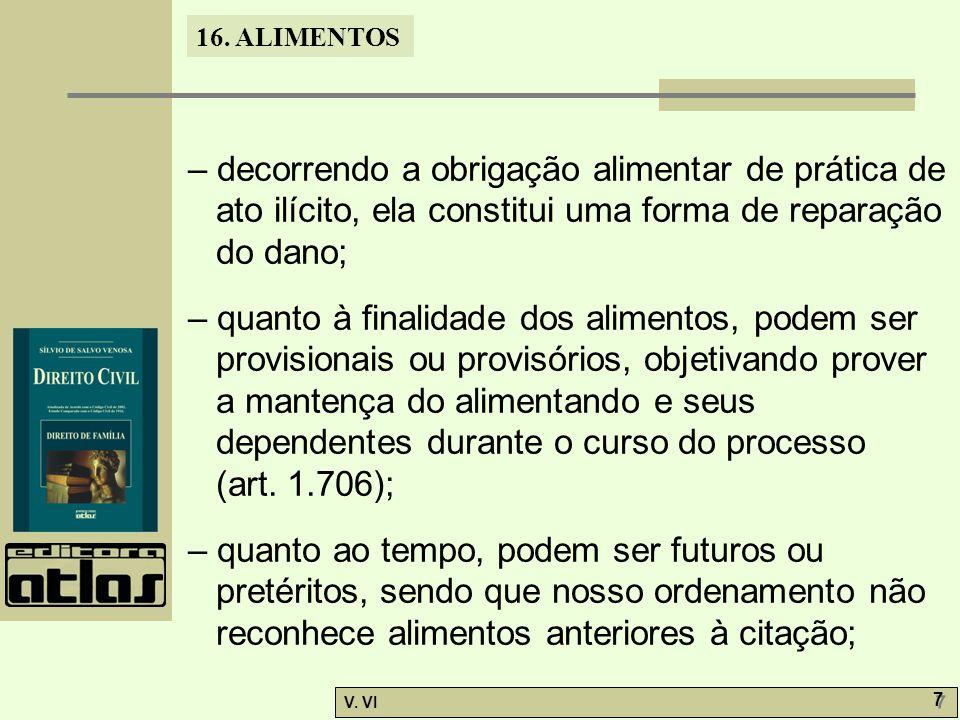 16. ALIMENTOS V. VI 7 7 – decorrendo a obrigação alimentar de prática de ato ilícito, ela constitui uma forma de reparação do dano; – quanto à finalid