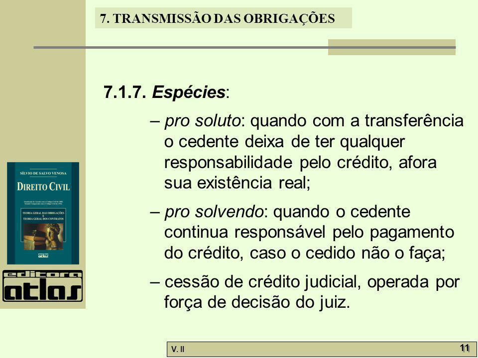 V. II 11 7. TRANSMISSÃO DAS OBRIGAÇÕES 7.1.7. Espécies: – pro soluto: quando com a transferência o cedente deixa de ter qualquer responsabilidade pelo