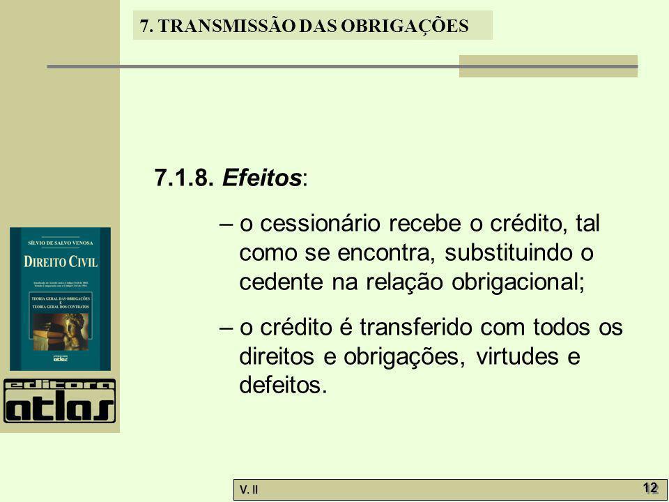 V. II 12 7. TRANSMISSÃO DAS OBRIGAÇÕES 7.1.8. Efeitos: – o cessionário recebe o crédito, tal como se encontra, substituindo o cedente na relação obrig