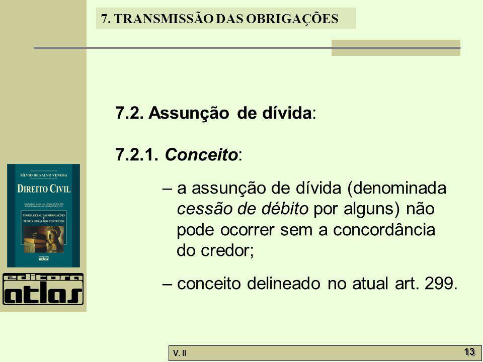 V. II 13 7. TRANSMISSÃO DAS OBRIGAÇÕES 7.2. Assunção de dívida: 7.2.1. Conceito: – a assunção de dívida (denominada cessão de débito por alguns) não p
