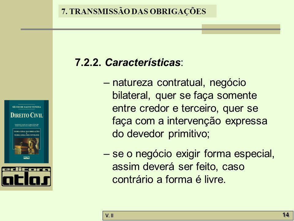 V. II 14 7. TRANSMISSÃO DAS OBRIGAÇÕES 7.2.2. Características: – natureza contratual, negócio bilateral, quer se faça somente entre credor e terceiro,
