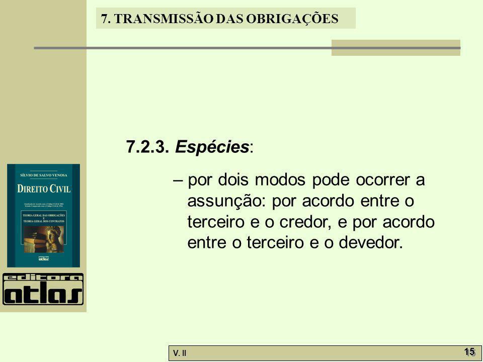 V. II 15 7. TRANSMISSÃO DAS OBRIGAÇÕES 7.2.3. Espécies: – por dois modos pode ocorrer a assunção: por acordo entre o terceiro e o credor, e por acordo
