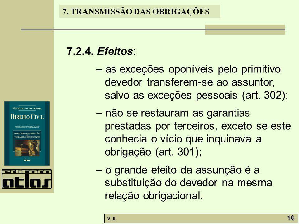 V. II 16 7. TRANSMISSÃO DAS OBRIGAÇÕES 7.2.4. Efeitos: – as exceções oponíveis pelo primitivo devedor transferem-se ao assuntor, salvo as exceções pes