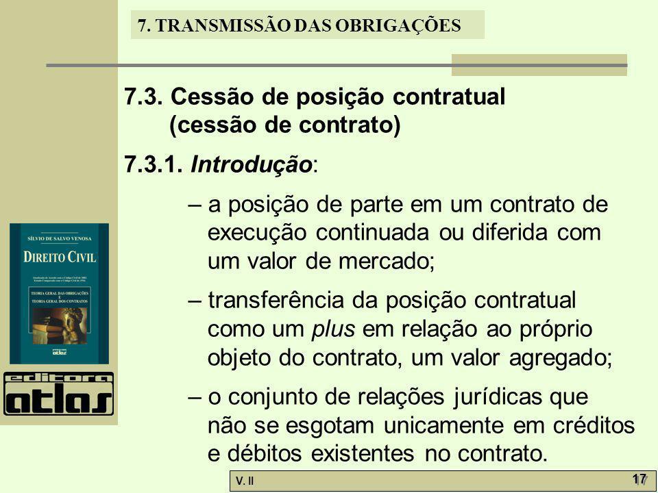 V. II 17 7. TRANSMISSÃO DAS OBRIGAÇÕES 7.3. Cessão de posição contratual (cessão de contrato) 7.3.1. Introdução: – a posição de parte em um contrato d