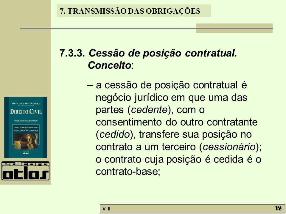 V. II 19 7. TRANSMISSÃO DAS OBRIGAÇÕES 7.3.3. Cessão de posição contratual. Conceito: – a cessão de posição contratual é negócio jurídico em que uma d