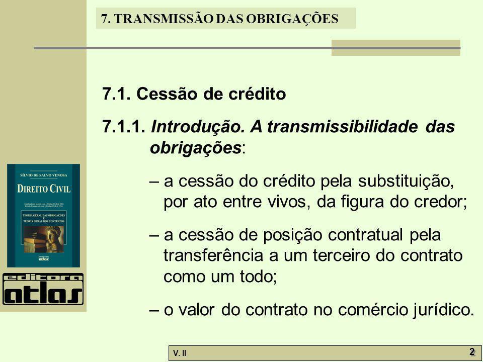 V. II 2 2 7. TRANSMISSÃO DAS OBRIGAÇÕES 7.1. Cessão de crédito 7.1.1. Introdução. A transmissibilidade das obrigações: – a cessão do crédito pela subs