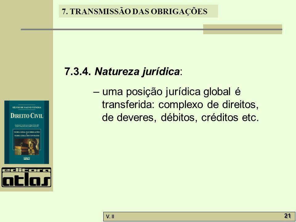 V. II 21 7. TRANSMISSÃO DAS OBRIGAÇÕES 7.3.4. Natureza jurídica: – uma posição jurídica global é transferida: complexo de direitos, de deveres, débito