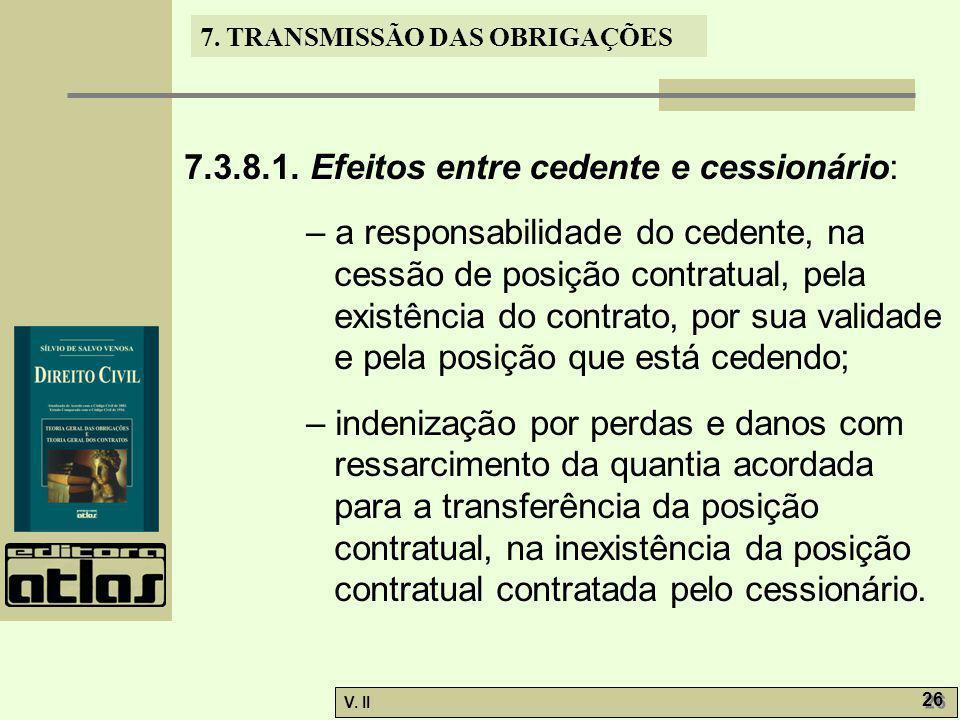 V. II 26 7. TRANSMISSÃO DAS OBRIGAÇÕES 7.3.8.1. Efeitos entre cedente e cessionário: – a responsabilidade do cedente, na cessão de posição contratual,