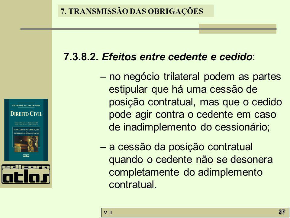 V. II 27 7. TRANSMISSÃO DAS OBRIGAÇÕES 7.3.8.2. Efeitos entre cedente e cedido: – no negócio trilateral podem as partes estipular que há uma cessão de