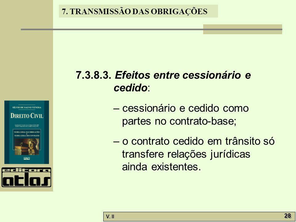 V. II 28 7. TRANSMISSÃO DAS OBRIGAÇÕES 7.3.8.3. Efeitos entre cessionário e cedido: – cessionário e cedido como partes no contrato-base; – o contrato