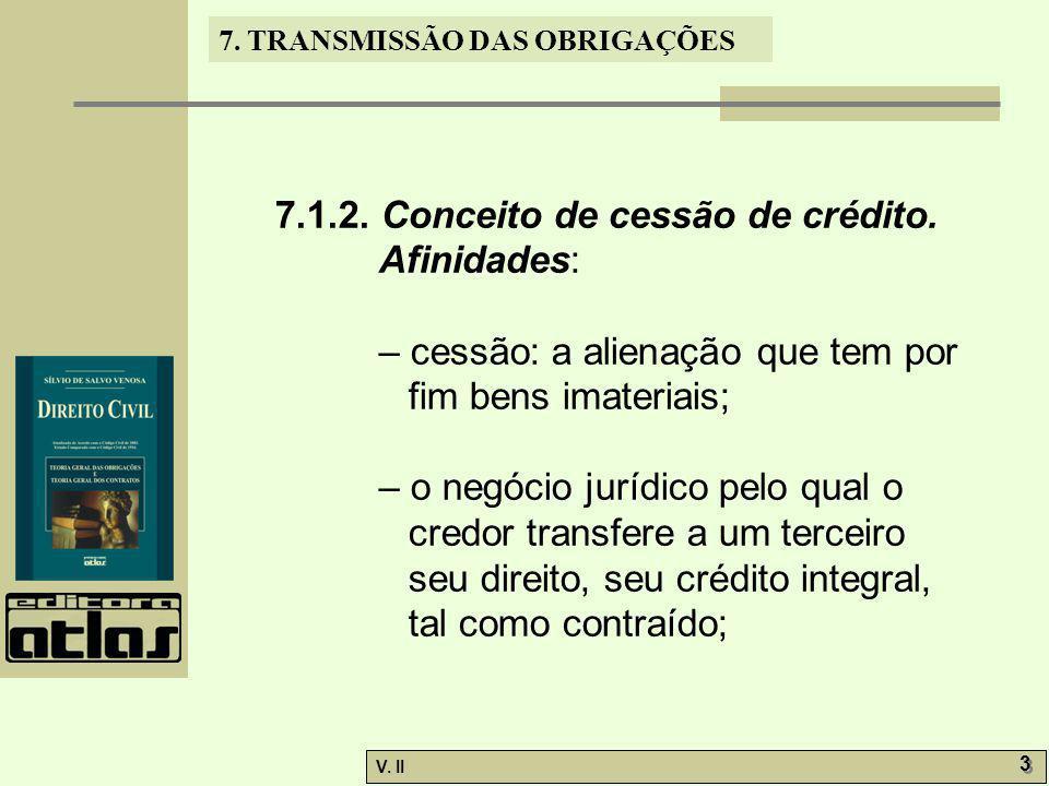 V. II 3 3 7. TRANSMISSÃO DAS OBRIGAÇÕES 7.1.2. Conceito de cessão de crédito. Afinidades: – cessão: a alienação que tem por fim bens imateriais; – o n