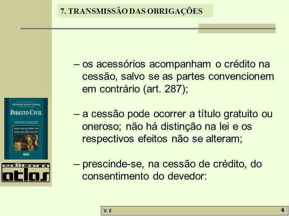 V. II 4 4 7. TRANSMISSÃO DAS OBRIGAÇÕES – os acessórios acompanham o crédito na cessão, salvo se as partes convencionem em contrário (art. 287); – a c
