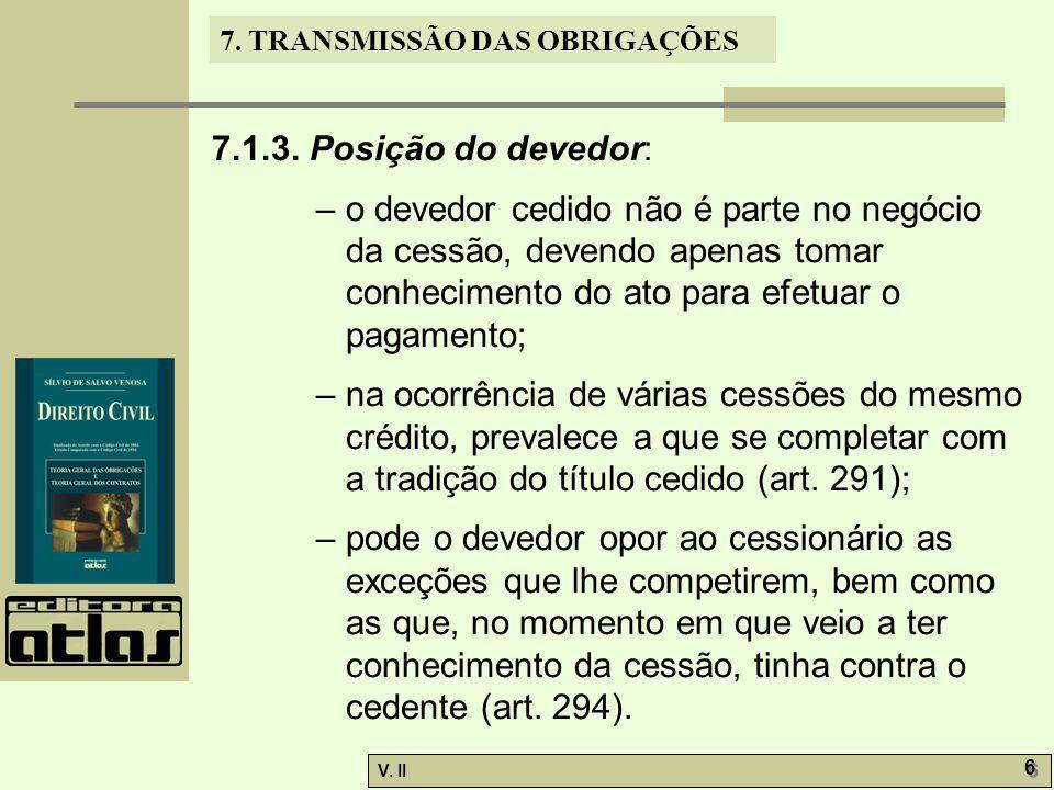 V. II 6 6 7. TRANSMISSÃO DAS OBRIGAÇÕES 7.1.3. Posição do devedor: – o devedor cedido não é parte no negócio da cessão, devendo apenas tomar conhecime