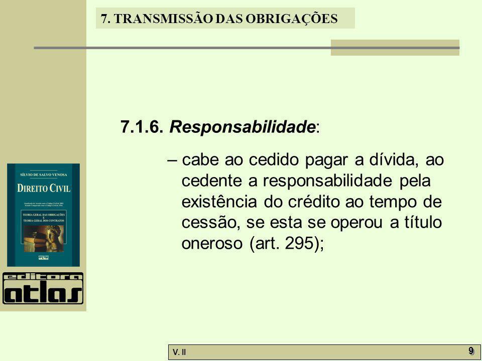 V. II 9 9 7. TRANSMISSÃO DAS OBRIGAÇÕES 7.1.6. Responsabilidade: – cabe ao cedido pagar a dívida, ao cedente a responsabilidade pela existência do cré