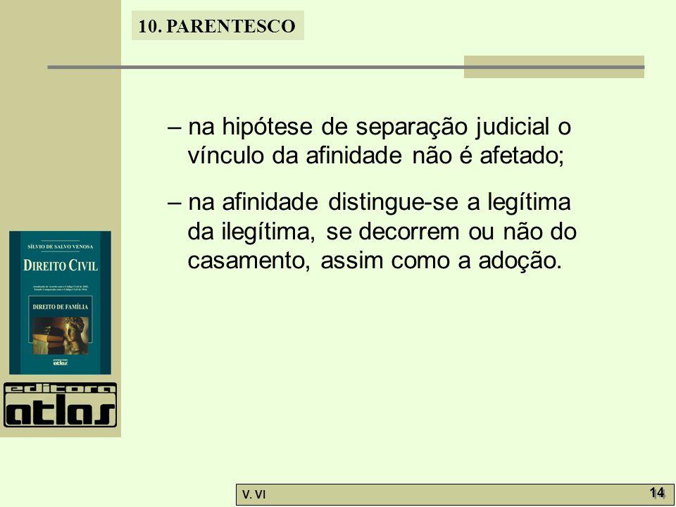 10. PARENTESCO V. VI 14 – na hipótese de separação judicial o vínculo da afinidade não é afetado; – na afinidade distingue-se a legítima da ilegítima,