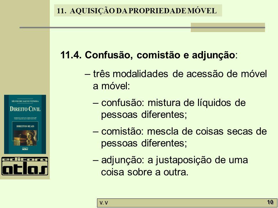11. AQUISIÇÃO DA PROPRIEDADE MÓVEL V. V 10 11.4. Confusão, comistão e adjunção: – três modalidades de acessão de móvel a móvel: – confusão: mistura de