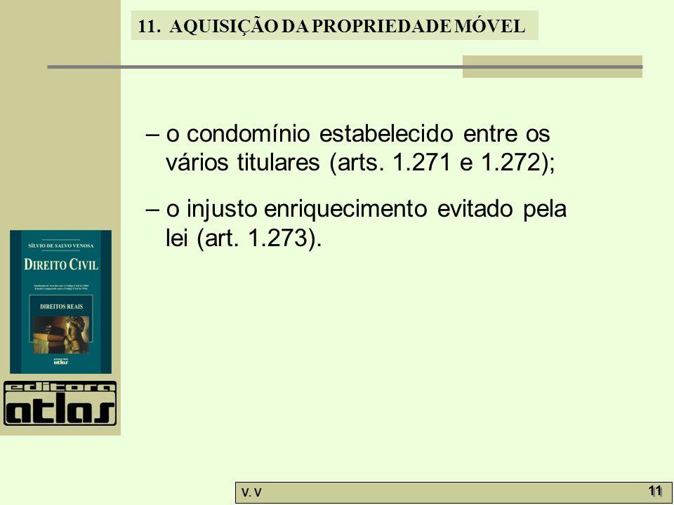 11. AQUISIÇÃO DA PROPRIEDADE MÓVEL V. V 11 – o condomínio estabelecido entre os vários titulares (arts. 1.271 e 1.272); – o injusto enriquecimento evi