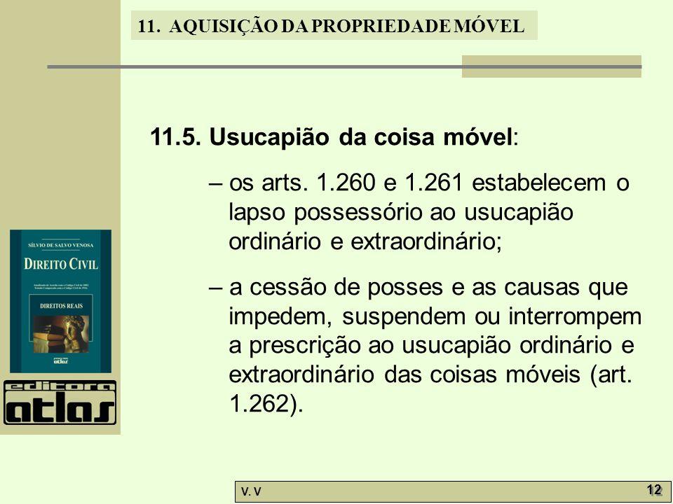 11. AQUISIÇÃO DA PROPRIEDADE MÓVEL V. V 12 11.5. Usucapião da coisa móvel: – os arts. 1.260 e 1.261 estabelecem o lapso possessório ao usucapião ordin