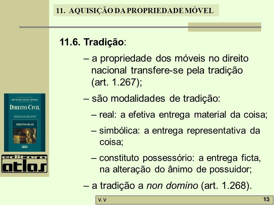 11. AQUISIÇÃO DA PROPRIEDADE MÓVEL V. V 13 11.6. Tradição: – a propriedade dos móveis no direito nacional transfere-se pela tradição (art. 1.267); – s