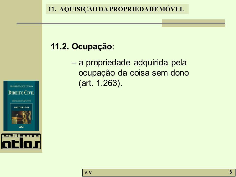 11. AQUISIÇÃO DA PROPRIEDADE MÓVEL V. V 3 3 11.2. Ocupação: – a propriedade adquirida pela ocupação da coisa sem dono (art. 1.263).