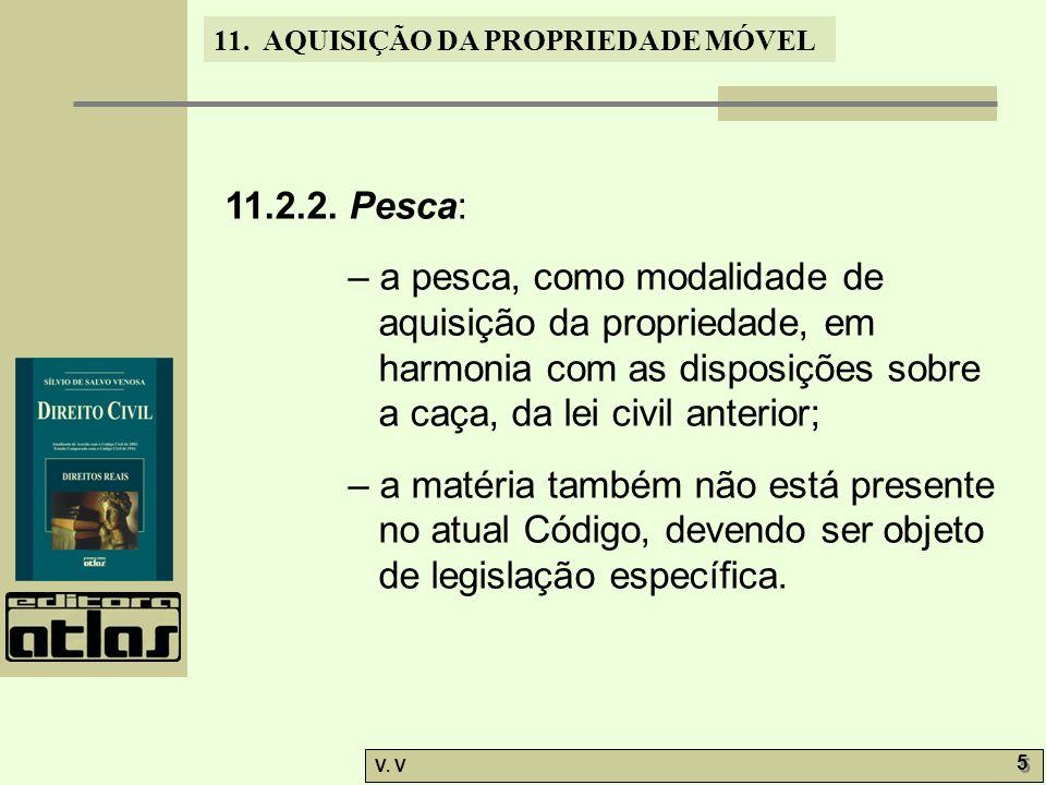 11. AQUISIÇÃO DA PROPRIEDADE MÓVEL V. V 5 5 11.2.2. Pesca: – a pesca, como modalidade de aquisição da propriedade, em harmonia com as disposições sobr