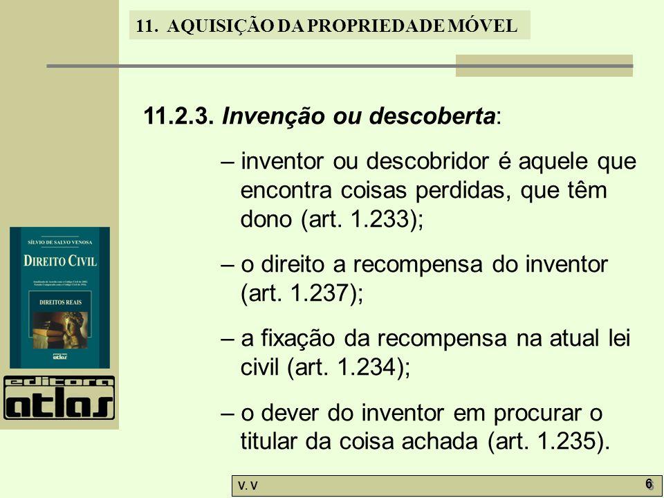 11. AQUISIÇÃO DA PROPRIEDADE MÓVEL V. V 6 6 11.2.3. Invenção ou descoberta: – inventor ou descobridor é aquele que encontra coisas perdidas, que têm d
