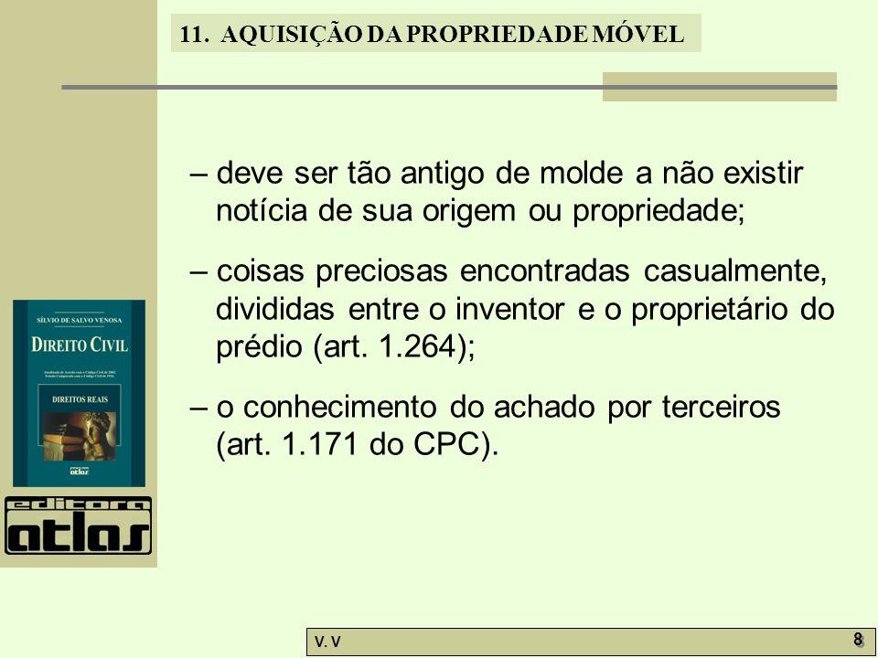 11. AQUISIÇÃO DA PROPRIEDADE MÓVEL V. V 8 8 – deve ser tão antigo de molde a não existir notícia de sua origem ou propriedade; – coisas preciosas enco