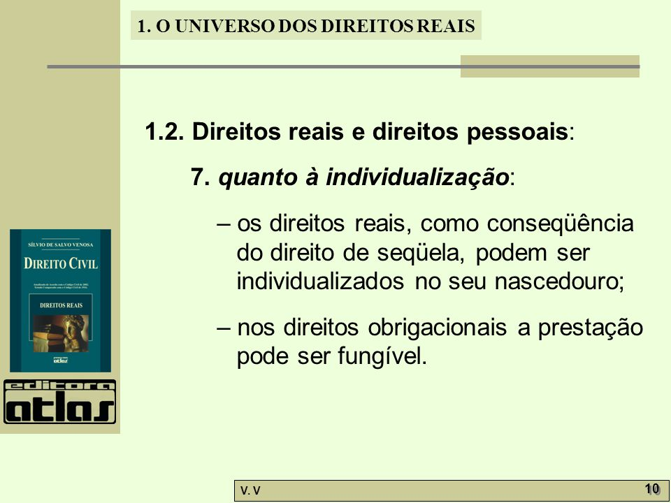 1. O UNIVERSO DOS DIREITOS REAIS V. V 10 1.2. Direitos reais e direitos pessoais: 7. quanto à individualização: – os direitos reais, como conseqüência