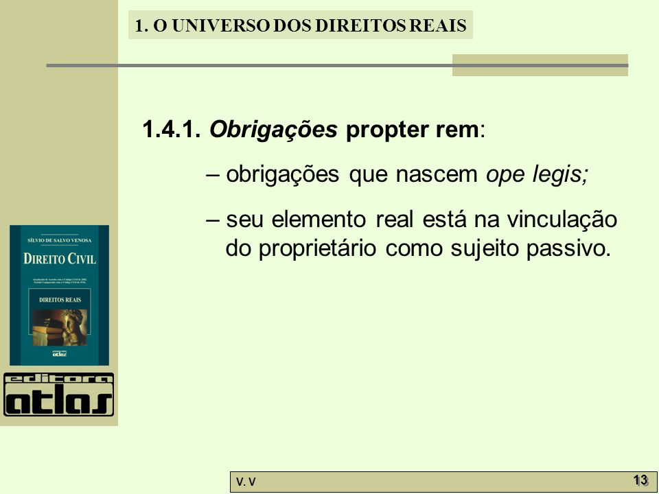 1. O UNIVERSO DOS DIREITOS REAIS V. V 13 1.4.1. Obrigações propter rem: – obrigações que nascem ope legis; – seu elemento real está na vinculação do p