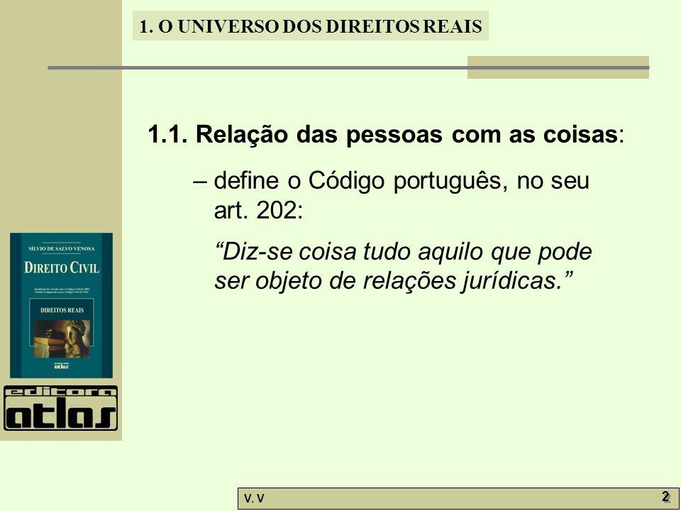 1. O UNIVERSO DOS DIREITOS REAIS V. V 2 2 1.1. Relação das pessoas com as coisas: – define o Código português, no seu art. 202: Diz-se coisa tudo aqui