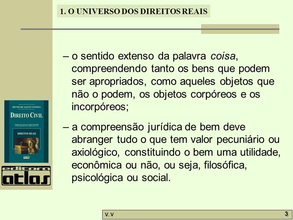 1. O UNIVERSO DOS DIREITOS REAIS V. V 3 3 – o sentido extenso da palavra coisa, compreendendo tanto os bens que podem ser apropriados, como aqueles ob