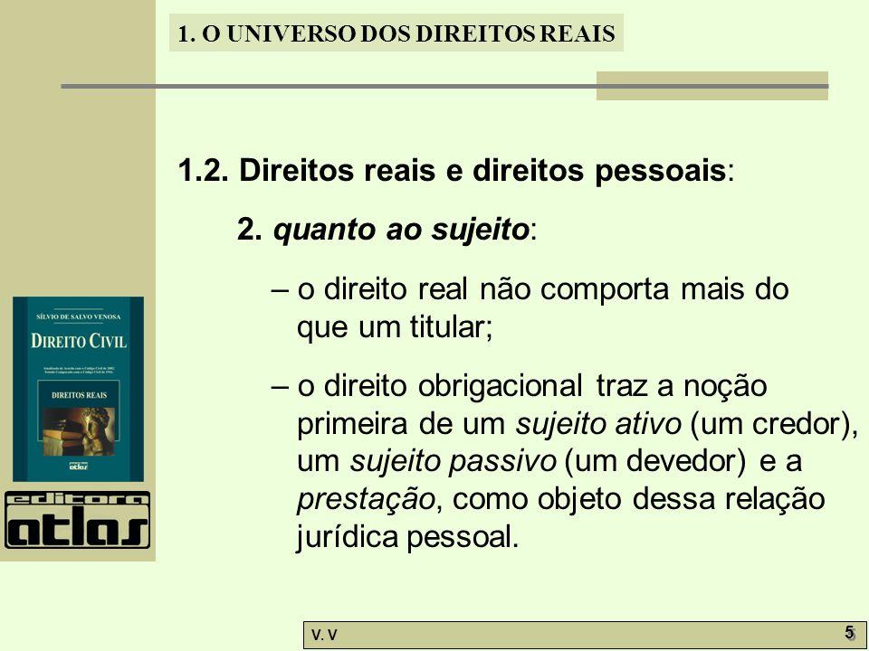 1. O UNIVERSO DOS DIREITOS REAIS V. V 5 5 1.2. Direitos reais e direitos pessoais: 2. quanto ao sujeito: – o direito real não comporta mais do que um
