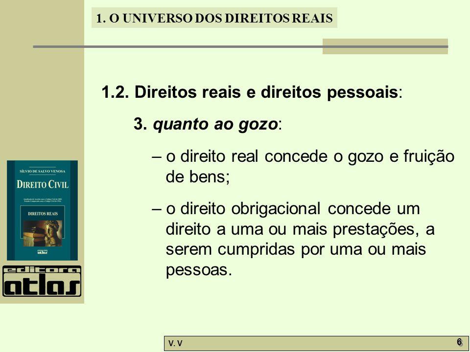 1. O UNIVERSO DOS DIREITOS REAIS V. V 6 6 1.2. Direitos reais e direitos pessoais: 3. quanto ao gozo: – o direito real concede o gozo e fruição de ben
