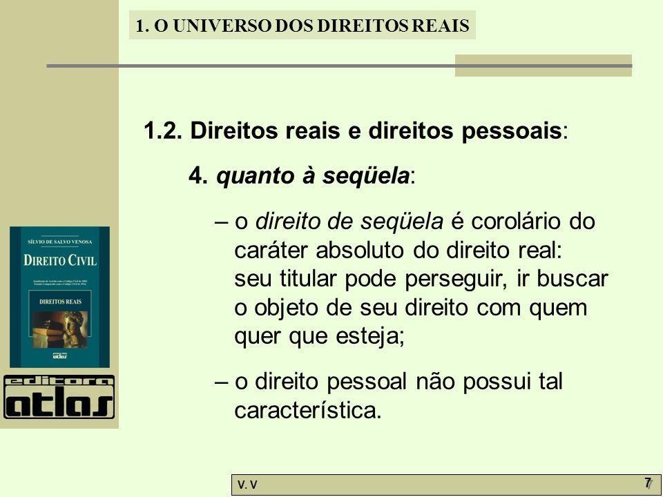 1. O UNIVERSO DOS DIREITOS REAIS V. V 7 7 1.2. Direitos reais e direitos pessoais: 4. quanto à seqüela: – o direito de seqüela é corolário do caráter
