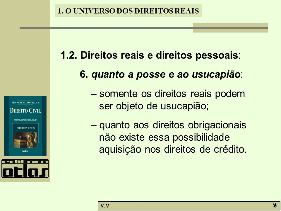 1. O UNIVERSO DOS DIREITOS REAIS V. V 9 9 1.2. Direitos reais e direitos pessoais: 6. quanto a posse e ao usucapião: – somente os direitos reais podem