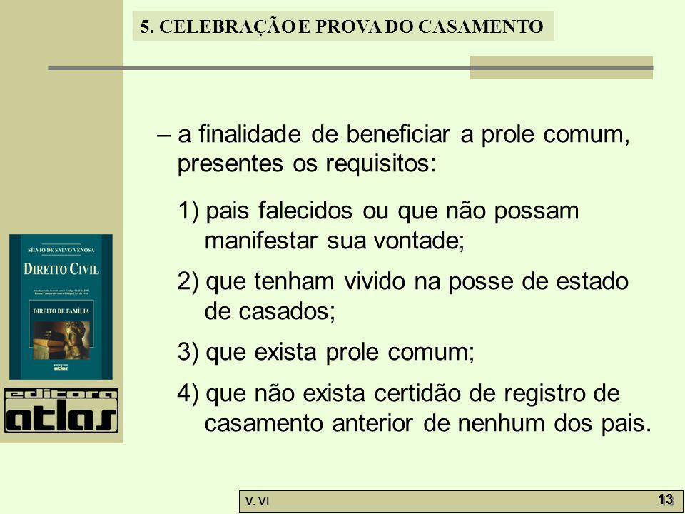 5. CELEBRAÇÃO E PROVA DO CASAMENTO V. VI 13 – a finalidade de beneficiar a prole comum, presentes os requisitos: 1) pais falecidos ou que não possam m