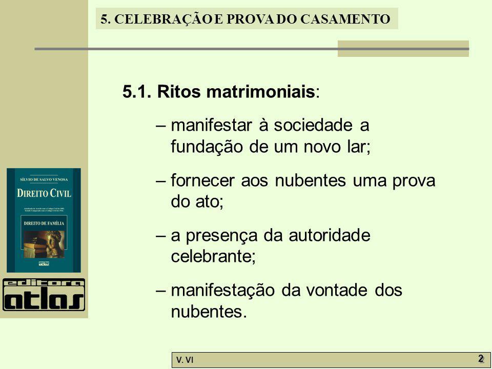 5. CELEBRAÇÃO E PROVA DO CASAMENTO V. VI 2 2 5.1. Ritos matrimoniais: – manifestar à sociedade a fundação de um novo lar; – fornecer aos nubentes uma