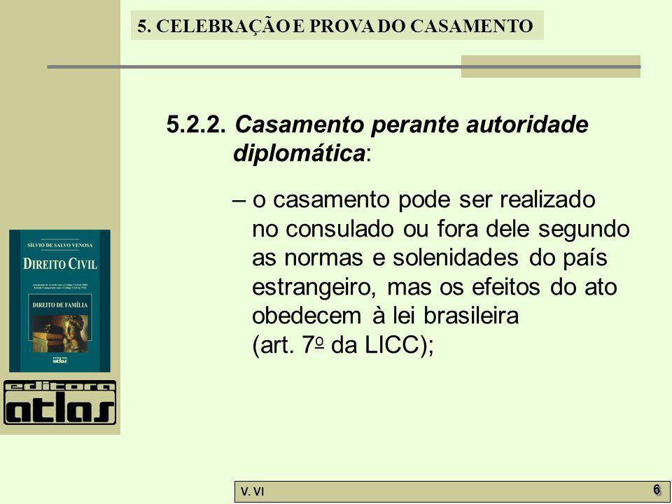 5. CELEBRAÇÃO E PROVA DO CASAMENTO V. VI 6 6 5.2.2. Casamento perante autoridade diplomática: – o casamento pode ser realizado no consulado ou fora de