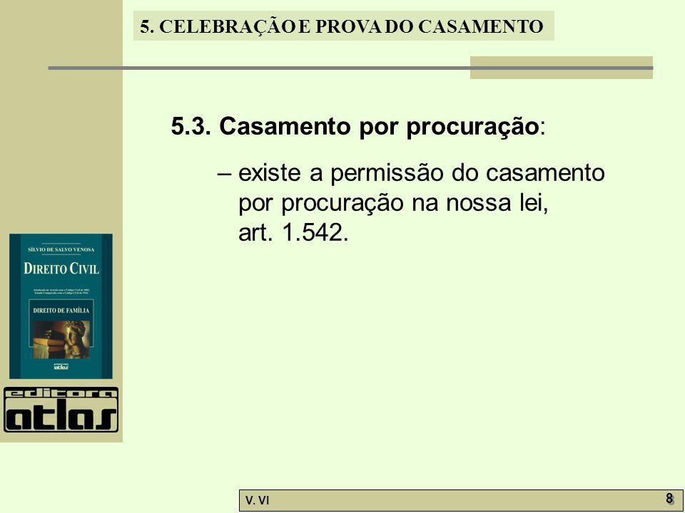 5. CELEBRAÇÃO E PROVA DO CASAMENTO V. VI 8 8 5.3. Casamento por procuração: – existe a permissão do casamento por procuração na nossa lei, art. 1.542.