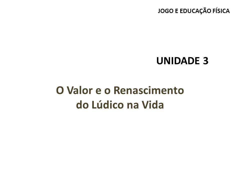 JOGO E EDUCAÇÃO FÍSICA UNIDADE 3 O Valor e o Renascimento do Lúdico na Vida